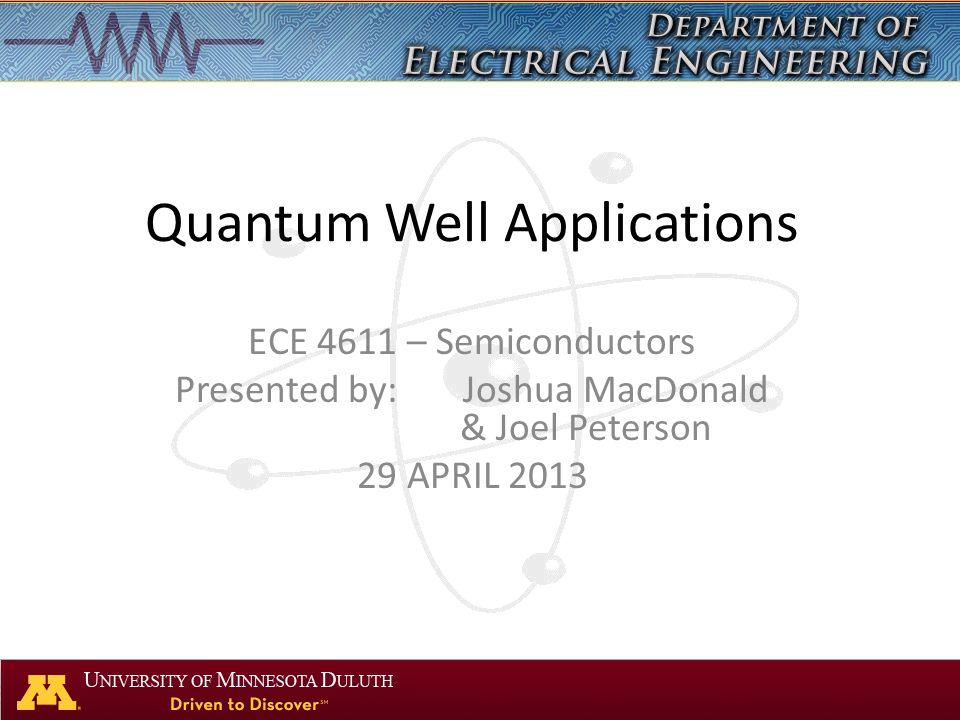 Quantum Well Applications ECE 4611 – Semiconductors Presented by:Joshua MacDonald & Joel Peterson 29 APRIL 2013