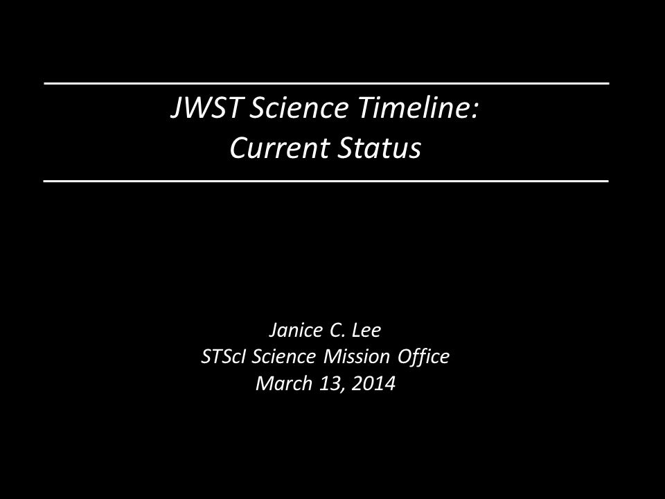 JWST Science Timeline: Current Status Janice C. Lee STScI Science Mission Office March 13, 2014