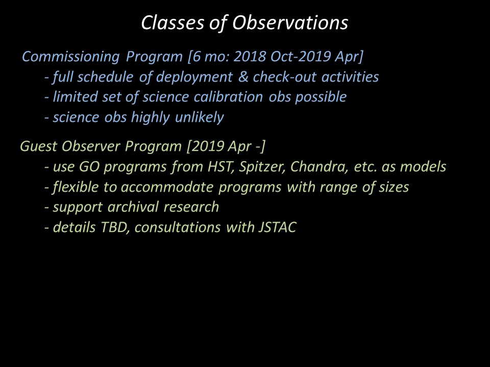Commissioning Program [6 mo: 2018 Oct-2019 Apr] - full schedule of deployment & check-out activities - limited set of science calibration obs possible - science obs highly unlikely Guest Observer Program [2019 Apr -] - use GO programs from HST, Spitzer, Chandra, etc.