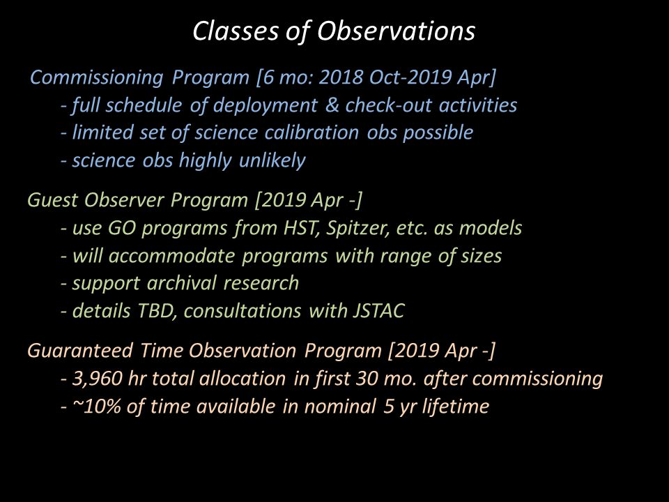 Commissioning Program [6 mo: 2018 Oct-2019 Apr] - full schedule of deployment & check-out activities - limited set of science calibration obs possible - science obs highly unlikely Guest Observer Program [2019 Apr -] - use GO programs from HST, Spitzer, etc.