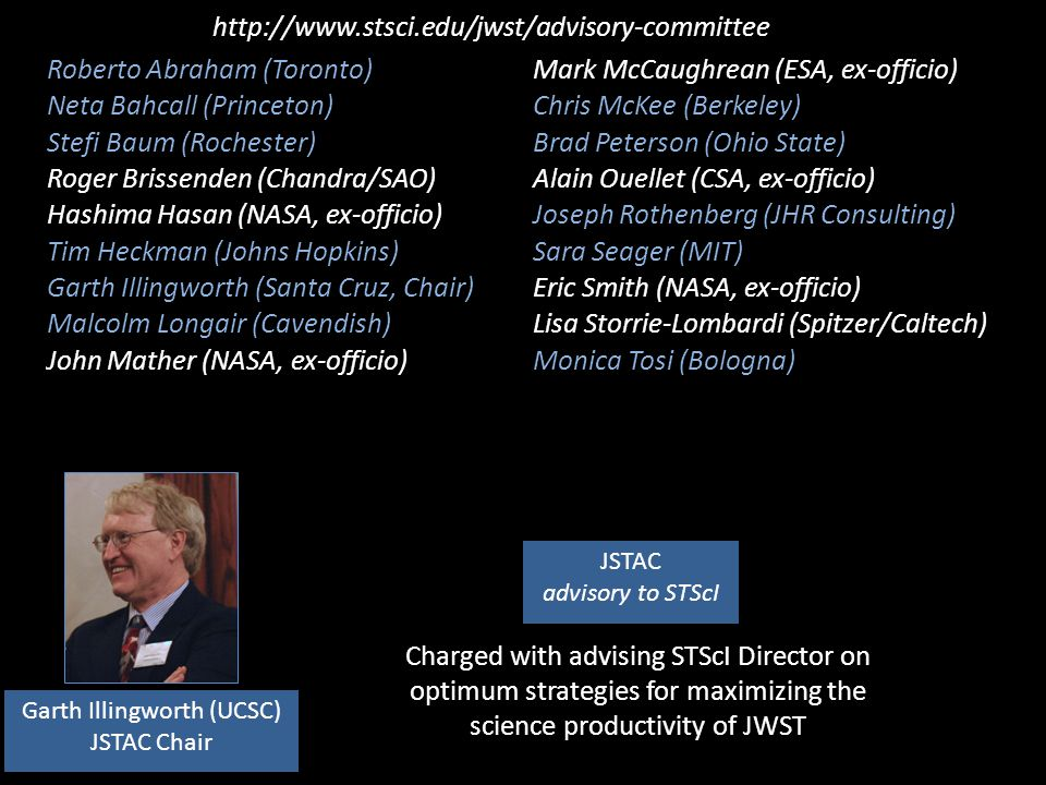 JSTAC advisory to STScI Garth Illingworth (UCSC) JSTAC Chair Roberto Abraham (Toronto) Neta Bahcall (Princeton) Stefi Baum (Rochester) Roger Brissenden (Chandra/SAO) Hashima Hasan (NASA, ex-officio) Tim Heckman (Johns Hopkins) Garth Illingworth (Santa Cruz, Chair) Malcolm Longair (Cavendish) John Mather (NASA, ex-officio) Mark McCaughrean (ESA, ex-officio) Chris McKee (Berkeley) Brad Peterson (Ohio State) Alain Ouellet (CSA, ex-officio) Joseph Rothenberg (JHR Consulting) Sara Seager (MIT) Eric Smith (NASA, ex-officio) Lisa Storrie-Lombardi (Spitzer/Caltech) Monica Tosi (Bologna) http://www.stsci.edu/jwst/advisory-committee Charged with advising STScI Director on optimum strategies for maximizing the science productivity of JWST