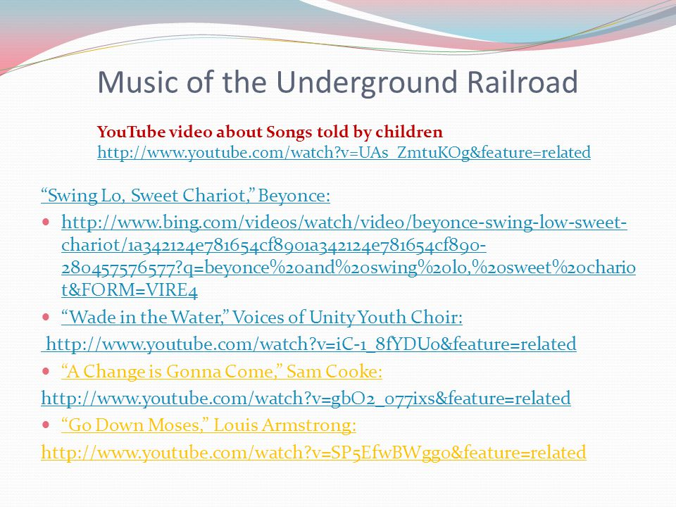 Music of the Underground Railroad Swing Lo, Sweet Chariot, Beyonce: http://www.bing.com/videos/watch/video/beyonce-swing-low-sweet- chariot/1a342124e781654cf8901a342124e781654cf890- 280457576577 q=beyonce%20and%20swing%20lo,%20sweet%20chario t&FORM=VIRE4 http://www.bing.com/videos/watch/video/beyonce-swing-low-sweet- chariot/1a342124e781654cf8901a342124e781654cf890- 280457576577 q=beyonce%20and%20swing%20lo,%20sweet%20chario t&FORM=VIRE4 Wade in the Water, Voices of Unity Youth Choir: http://www.youtube.com/watch v=iC-1_8fYDUo&feature=related A Change is Gonna Come, Sam Cooke: http://www.youtube.com/watch v=gbO2_077ixs&feature=related Go Down Moses, Louis Armstrong: http://www.youtube.com/watch v=SP5EfwBWgg0&feature=related YouTube video about Songs told by children http://www.youtube.com/watch v=UAs_ZmtuKOg&feature=related