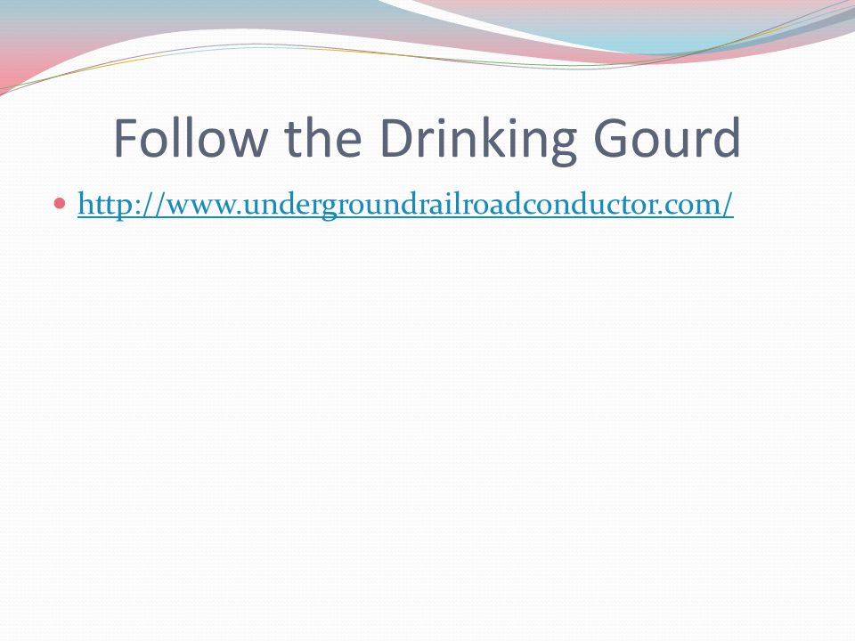 Follow the Drinking Gourd http://www.undergroundrailroadconductor.com/