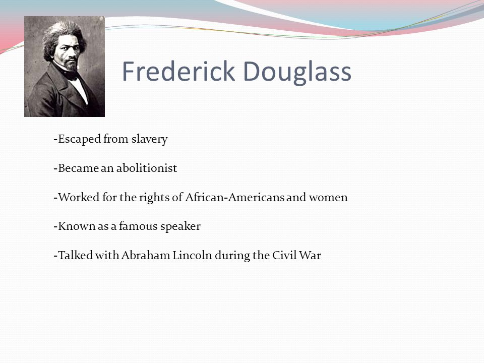 Frederick Douglass -Escaped from slavery -Became an abolitionist -Worked for the rights of African-Americans and women -Known as a famous speaker -Talked with Abraham Lincoln during the Civil War