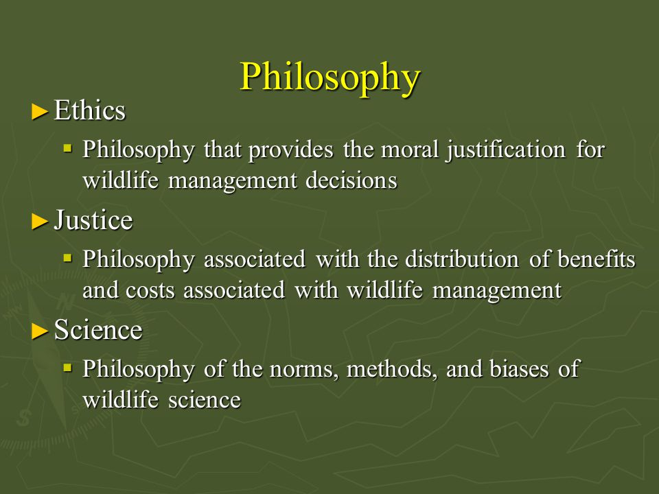 Philosophy ► Ethics  Philosophy that provides the moral justification for wildlife management decisions ► Justice  Philosophy associated with the distribution of benefits and costs associated with wildlife management ► Science  Philosophy of the norms, methods, and biases of wildlife science
