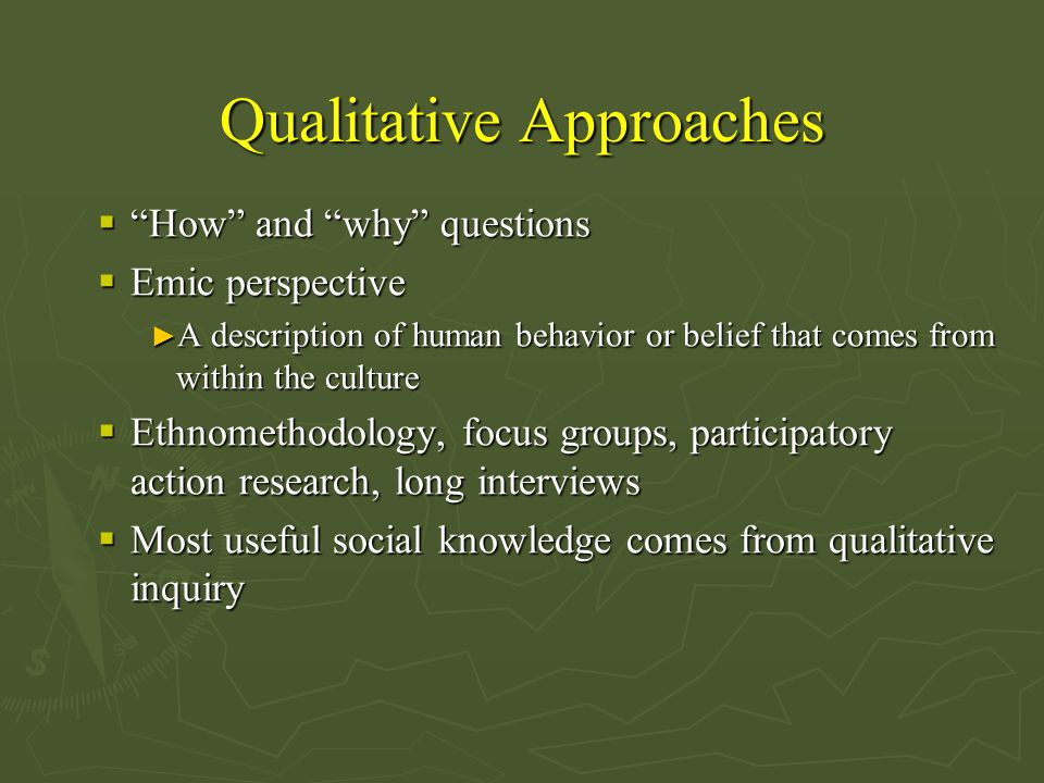 Qualitative Approaches  How and why questions  Emic perspective ► A description of human behavior or belief that comes from within the culture  Ethnomethodology, focus groups, participatory action research, long interviews  Most useful social knowledge comes from qualitative inquiry