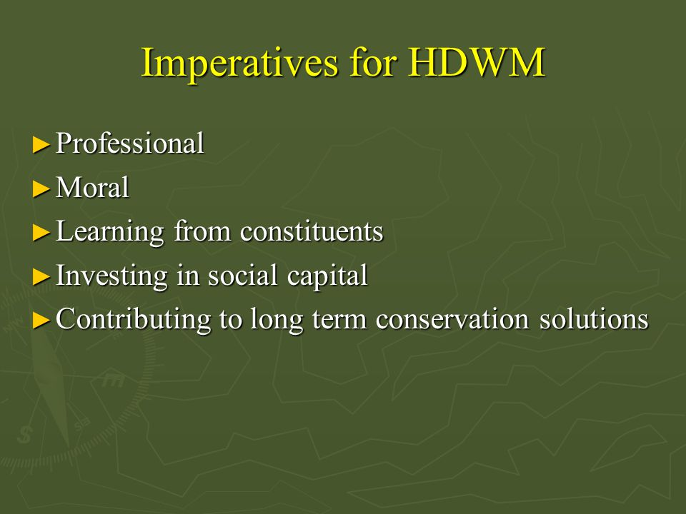Imperatives for HDWM ► Professional ► Moral ► Learning from constituents ► Investing in social capital ► Contributing to long term conservation solutions