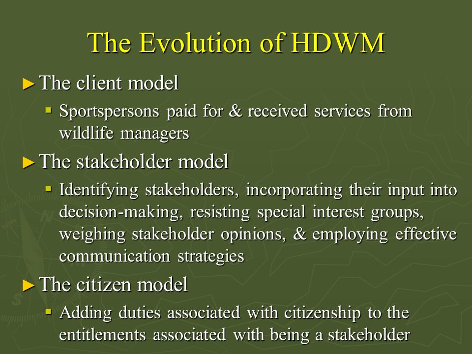 The Evolution of HDWM ► The client model  Sportspersons paid for & received services from wildlife managers ► The stakeholder model  Identifying stakeholders, incorporating their input into decision-making, resisting special interest groups, weighing stakeholder opinions, & employing effective communication strategies ► The citizen model  Adding duties associated with citizenship to the entitlements associated with being a stakeholder