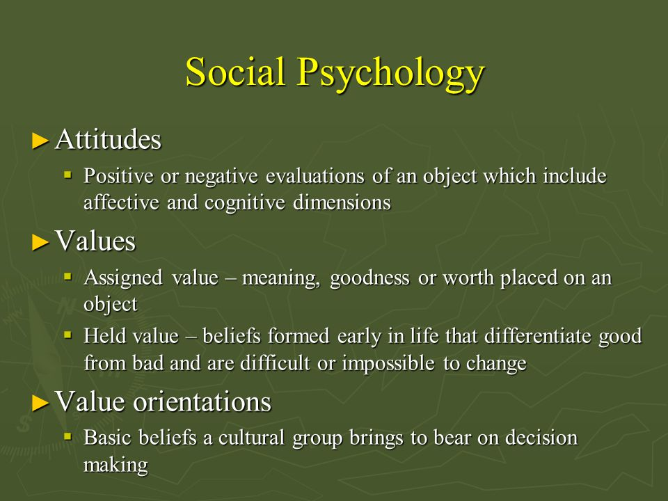 Social Psychology ► Attitudes  Positive or negative evaluations of an object which include affective and cognitive dimensions ► Values  Assigned value – meaning, goodness or worth placed on an object  Held value – beliefs formed early in life that differentiate good from bad and are difficult or impossible to change ► Value orientations  Basic beliefs a cultural group brings to bear on decision making