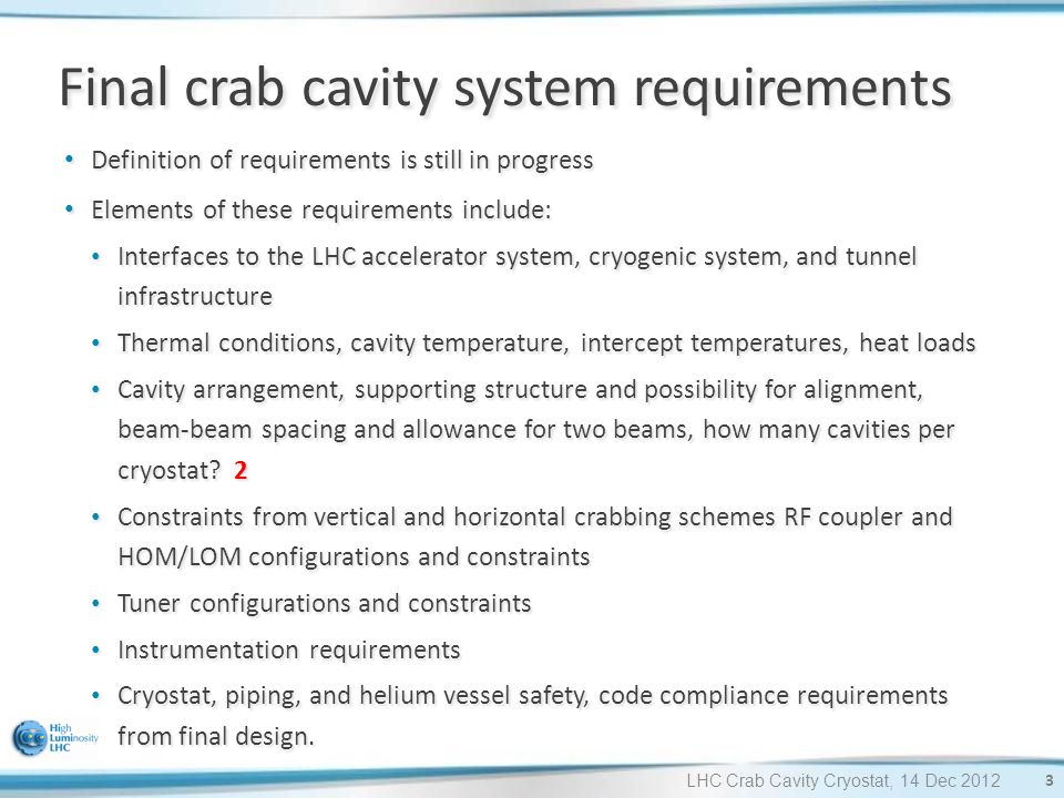 LHC Crab Cavity Cryostat, 14 Dec 2012 Final crab cavity system requirements Definition of requirements is still in progress Definition of requirements is still in progress Elements of these requirements include: Elements of these requirements include: Interfaces to the LHC accelerator system, cryogenic system, and tunnel infrastructure Interfaces to the LHC accelerator system, cryogenic system, and tunnel infrastructure Thermal conditions, cavity temperature, intercept temperatures, heat loads Thermal conditions, cavity temperature, intercept temperatures, heat loads Cavity arrangement, supporting structure and possibility for alignment, beam-beam spacing and allowance for two beams, how many cavities per cryostat.