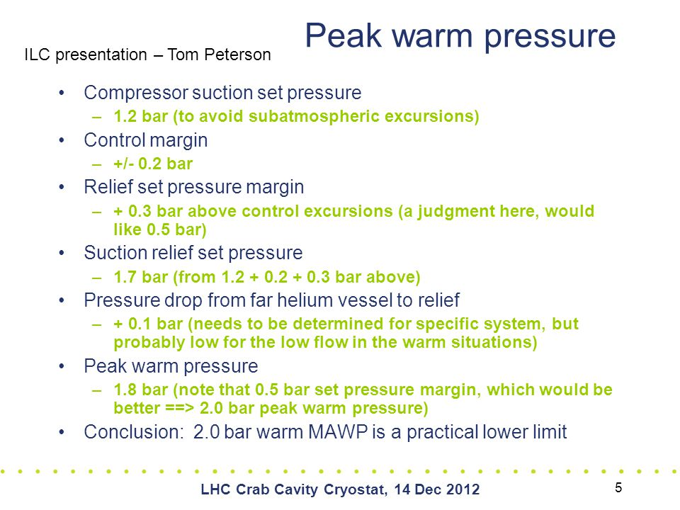 LHC Crab Cavity Cryostat, 14 Dec 2012 Peak warm pressure Compressor suction set pressure –1.2 bar (to avoid subatmospheric excursions) Control margin –+/- 0.2 bar Relief set pressure margin –+ 0.3 bar above control excursions (a judgment here, would like 0.5 bar) Suction relief set pressure –1.7 bar (from 1.2 + 0.2 + 0.3 bar above) Pressure drop from far helium vessel to relief –+ 0.1 bar (needs to be determined for specific system, but probably low for the low flow in the warm situations) Peak warm pressure –1.8 bar (note that 0.5 bar set pressure margin, which would be better ==> 2.0 bar peak warm pressure) Conclusion: 2.0 bar warm MAWP is a practical lower limit ILC presentation – Tom Peterson 5