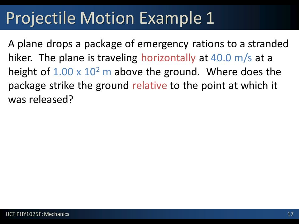 17 UCT PHY1025F: Mechanics Projectile Motion Example 1 A plane drops a package of emergency rations to a stranded hiker.
