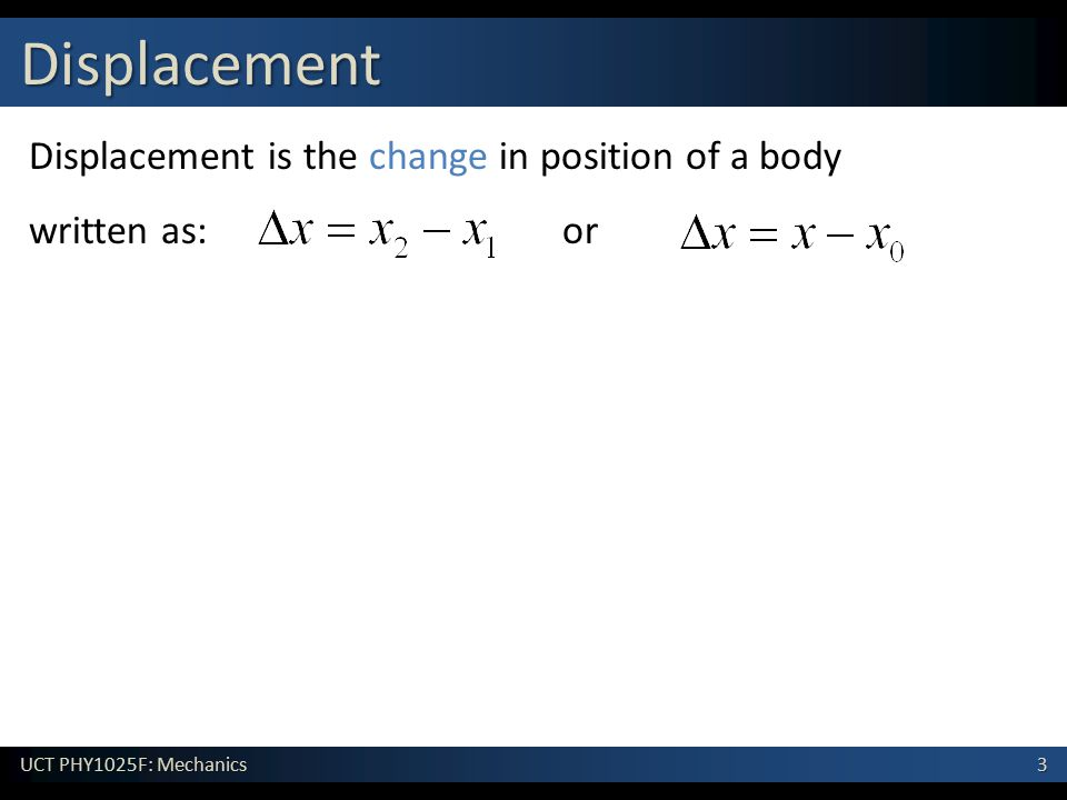 3 UCT PHY1025F: Mechanics Displacement Displacement is the change in position of a body written as: or