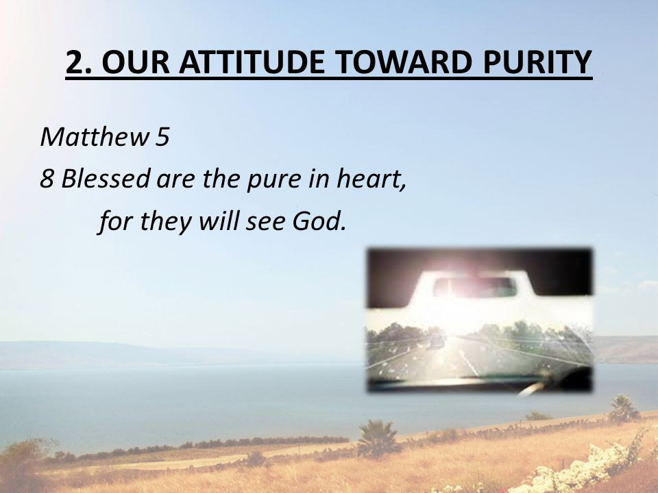 2. OUR ATTITUDE TOWARD PURITY Matthew 5 8 Blessed are the pure in heart, for they will see God.