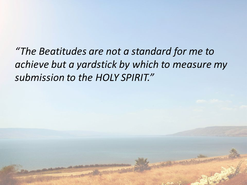 The Beatitudes are not a standard for me to achieve but a yardstick by which to measure my submission to the HOLY SPIRIT.
