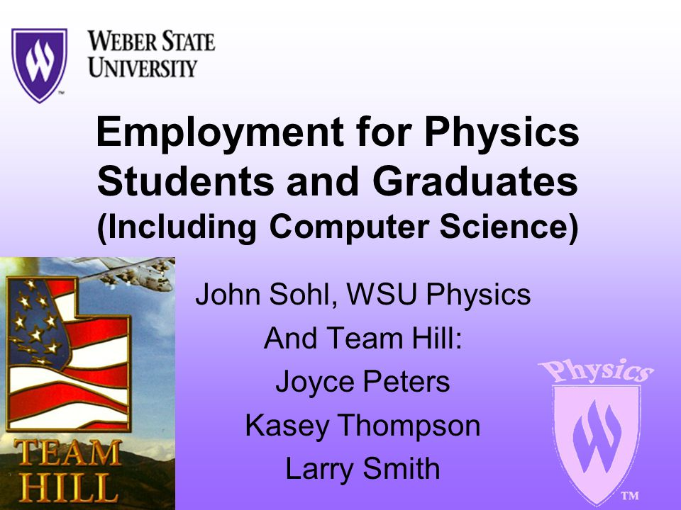 Employment for Physics Students and Graduates (Including Computer Science) John Sohl, WSU Physics And Team Hill: Joyce Peters Kasey Thompson Larry Smith