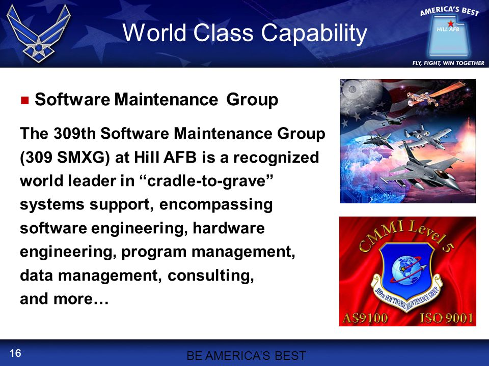 16 World Class Capability Software Maintenance Group The 309th Software Maintenance Group (309 SMXG) at Hill AFB is a recognized world leader in cradle-to-grave systems support, encompassing software engineering, hardware engineering, program management, data management, consulting, and more… BE AMERICA'S BEST