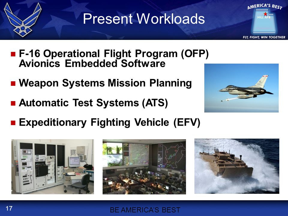17 Present Workloads F-16 Operational Flight Program (OFP) Avionics Embedded Software Weapon Systems Mission Planning Automatic Test Systems (ATS) Expeditionary Fighting Vehicle (EFV) BE AMERICA'S BEST