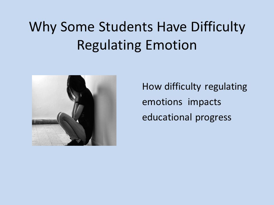 Why Some Students Have Difficulty Regulating Emotion How difficulty regulating emotions impacts educational progress