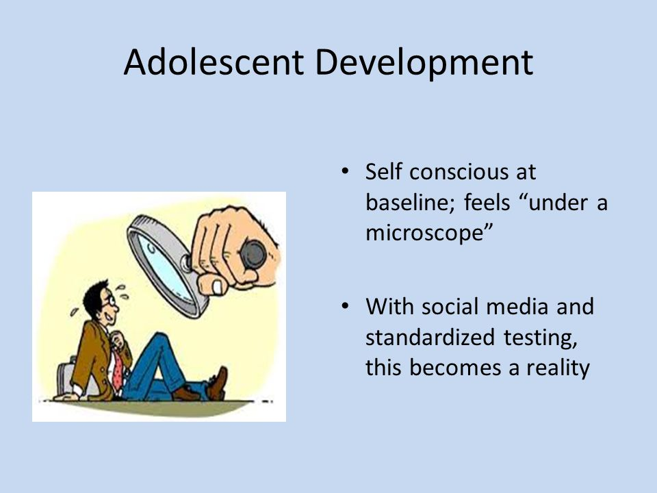Adolescent Development Self conscious at baseline; feels under a microscope With social media and standardized testing, this becomes a reality