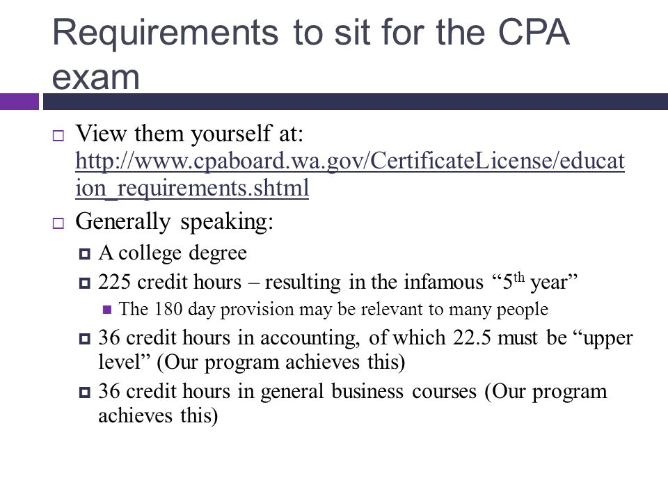 Requirements to sit for the CPA exam  View them yourself at: http://www.cpaboard.wa.gov/CertificateLicense/educat ion_requirements.shtml http://www.cpaboard.wa.gov/CertificateLicense/educat ion_requirements.shtml  Generally speaking:  A college degree  225 credit hours – resulting in the infamous 5 th year The 180 day provision may be relevant to many people  36 credit hours in accounting, of which 22.5 must be upper level (Our program achieves this)  36 credit hours in general business courses (Our program achieves this)