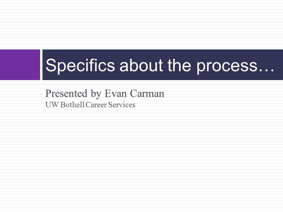 Presented by Evan Carman UW Bothell Career Services Specifics about the process…