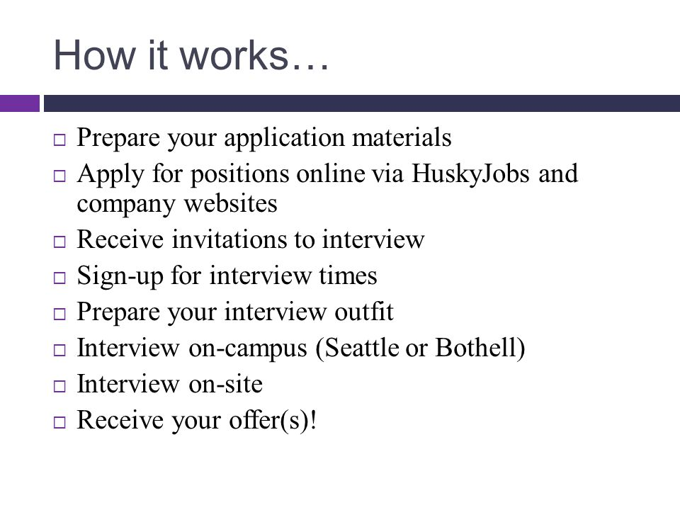 How it works…  Prepare your application materials  Apply for positions online via HuskyJobs and company websites  Receive invitations to interview  Sign-up for interview times  Prepare your interview outfit  Interview on-campus (Seattle or Bothell)  Interview on-site  Receive your offer(s)!