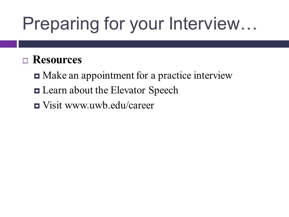 Preparing for your Interview…  Resources  Make an appointment for a practice interview  Learn about the Elevator Speech  Visit www.uwb.edu/career