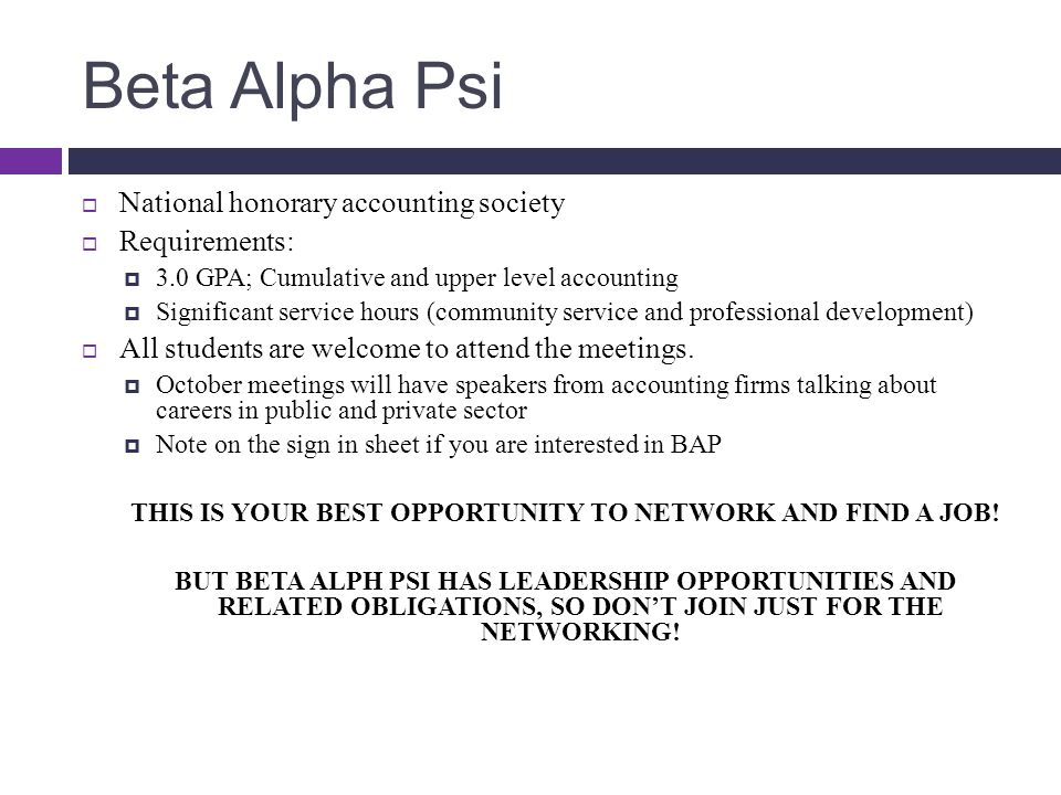 Beta Alpha Psi  National honorary accounting society  Requirements:  3.0 GPA; Cumulative and upper level accounting  Significant service hours (community service and professional development)  All students are welcome to attend the meetings.