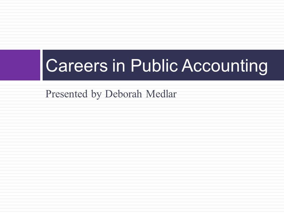 Presented by Deborah Medlar Careers in Public Accounting