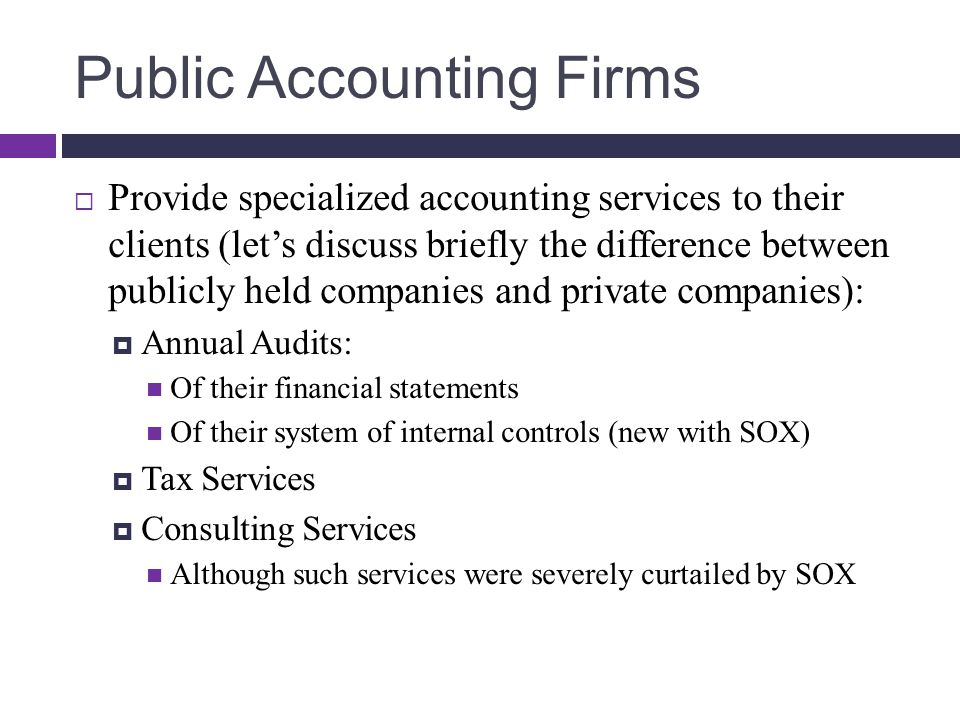 Public Accounting Firms  Provide specialized accounting services to their clients (let's discuss briefly the difference between publicly held companies and private companies):  Annual Audits: Of their financial statements Of their system of internal controls (new with SOX)  Tax Services  Consulting Services Although such services were severely curtailed by SOX