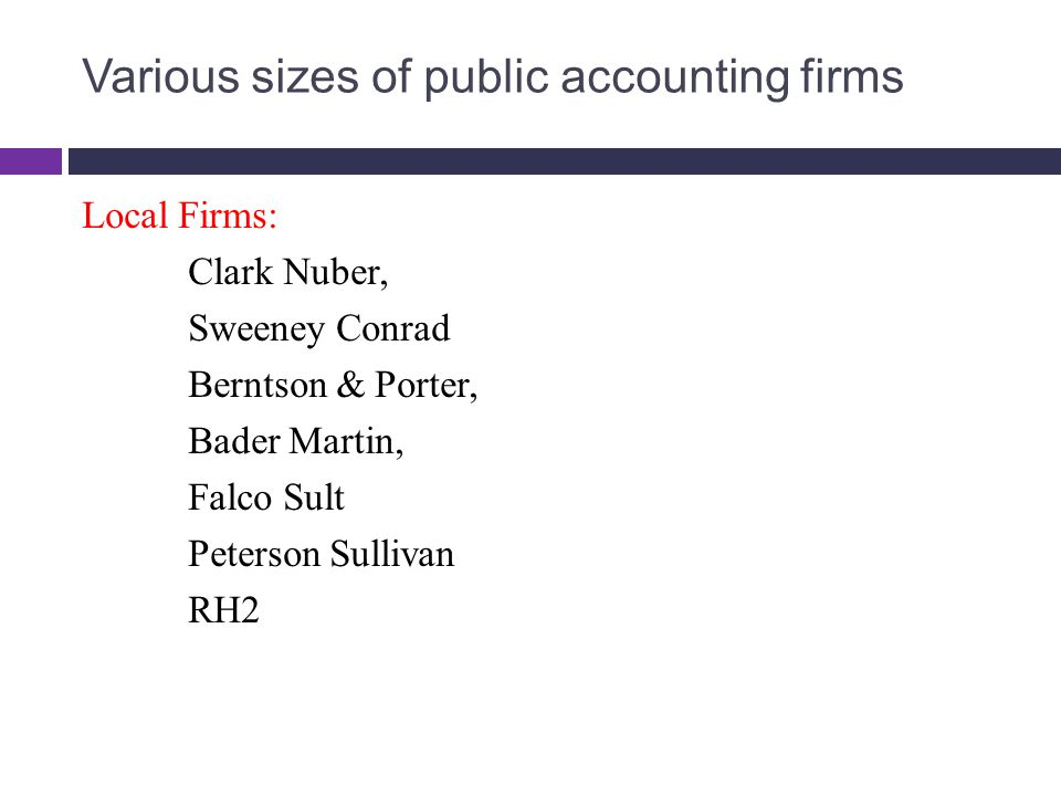 Various sizes of public accounting firms Local Firms: Clark Nuber, Sweeney Conrad Berntson & Porter, Bader Martin, Falco Sult Peterson Sullivan RH2