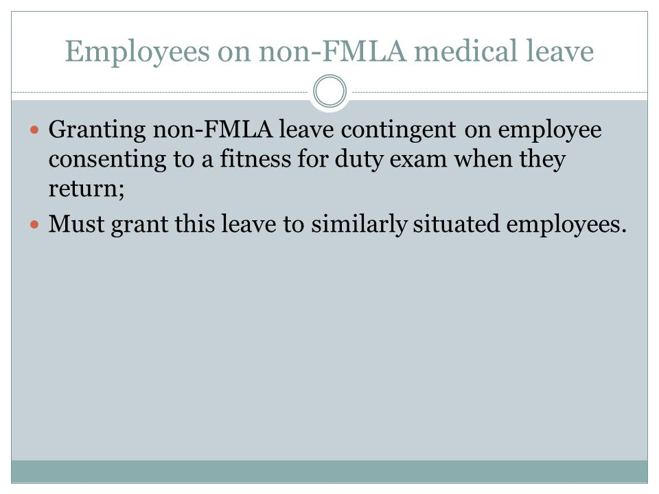 Employees on non-FMLA medical leave Granting non-FMLA leave contingent on employee consenting to a fitness for duty exam when they return; Must grant this leave to similarly situated employees.