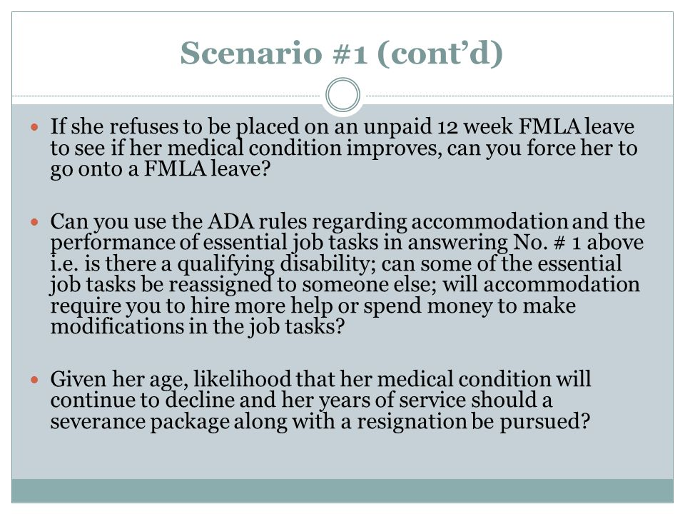 Scenario #1 (cont'd) If she refuses to be placed on an unpaid 12 week FMLA leave to see if her medical condition improves, can you force her to go onto a FMLA leave.