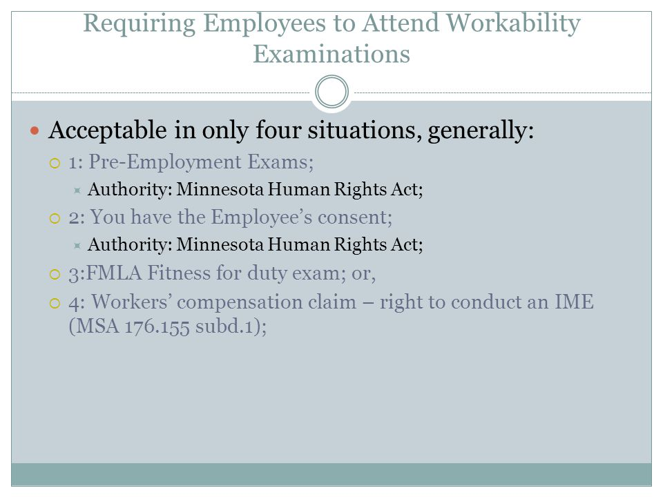 Requiring Employees to Attend Workability Examinations Acceptable in only four situations, generally:  1: Pre-Employment Exams;  Authority: Minnesota Human Rights Act;  2: You have the Employee's consent;  Authority: Minnesota Human Rights Act;  3:FMLA Fitness for duty exam; or,  4: Workers' compensation claim – right to conduct an IME (MSA 176.155 subd.1);