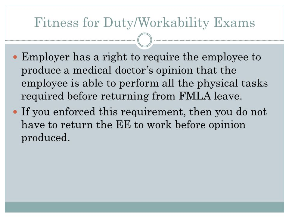 Fitness for Duty/Workability Exams Employer has a right to require the employee to produce a medical doctor's opinion that the employee is able to perform all the physical tasks required before returning from FMLA leave.