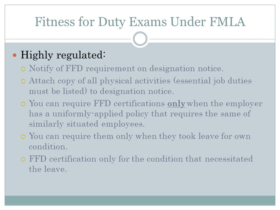 Fitness for Duty Exams Under FMLA Highly regulated:  Notify of FFD requirement on designation notice.