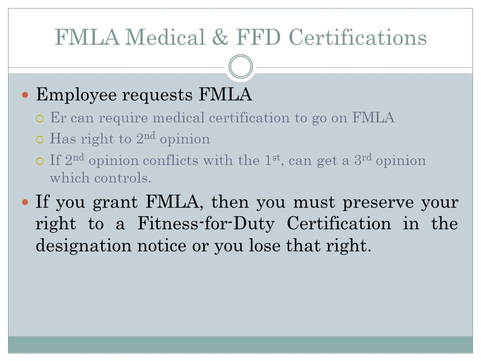 FMLA Medical & FFD Certifications Employee requests FMLA  Er can require medical certification to go on FMLA  Has right to 2 nd opinion  If 2 nd opinion conflicts with the 1 st, can get a 3 rd opinion which controls.