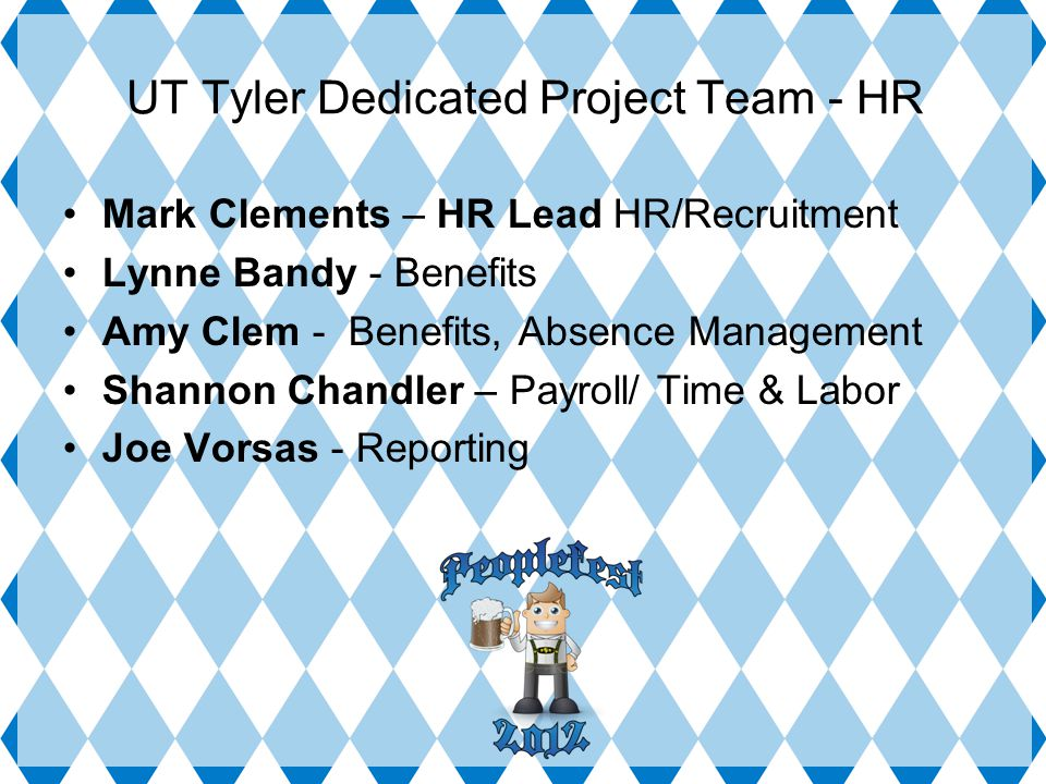 UT Tyler Dedicated Project Team - HR Mark Clements – HR Lead HR/Recruitment Lynne Bandy - Benefits Amy Clem - Benefits, Absence Management Shannon Chandler – Payroll/ Time & Labor Joe Vorsas - Reporting