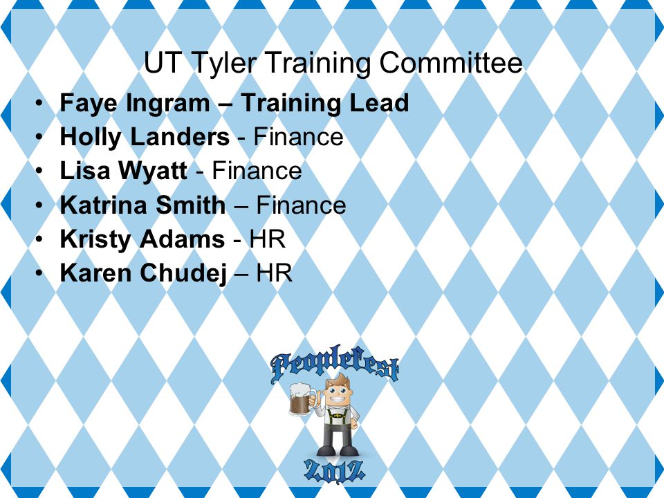UT Tyler Training Committee Faye Ingram – Training Lead Holly Landers - Finance Lisa Wyatt - Finance Katrina Smith – Finance Kristy Adams - HR Karen Chudej – HR