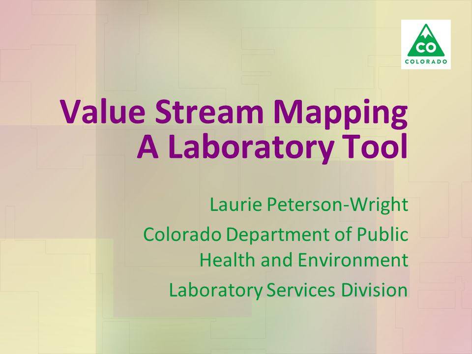 Value Stream Mapping A Laboratory Tool Laurie Peterson-Wright Colorado Department of Public Health and Environment Laboratory Services Division