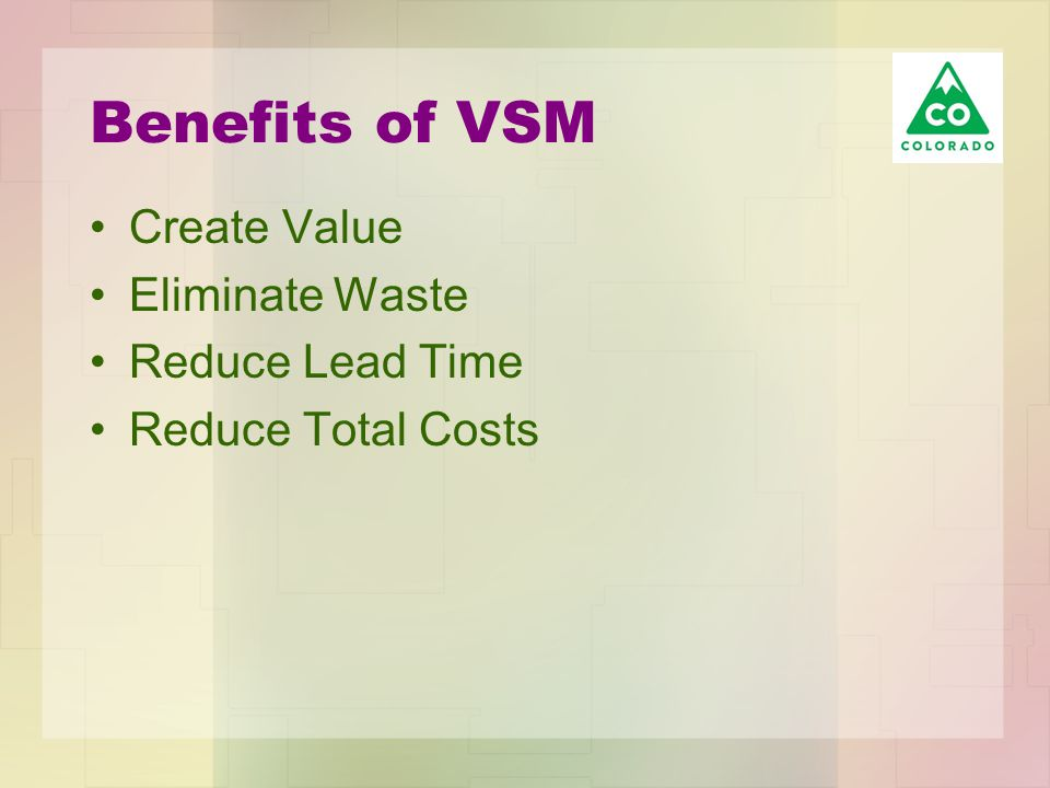 Benefits of VSM Create Value Eliminate Waste Reduce Lead Time Reduce Total Costs