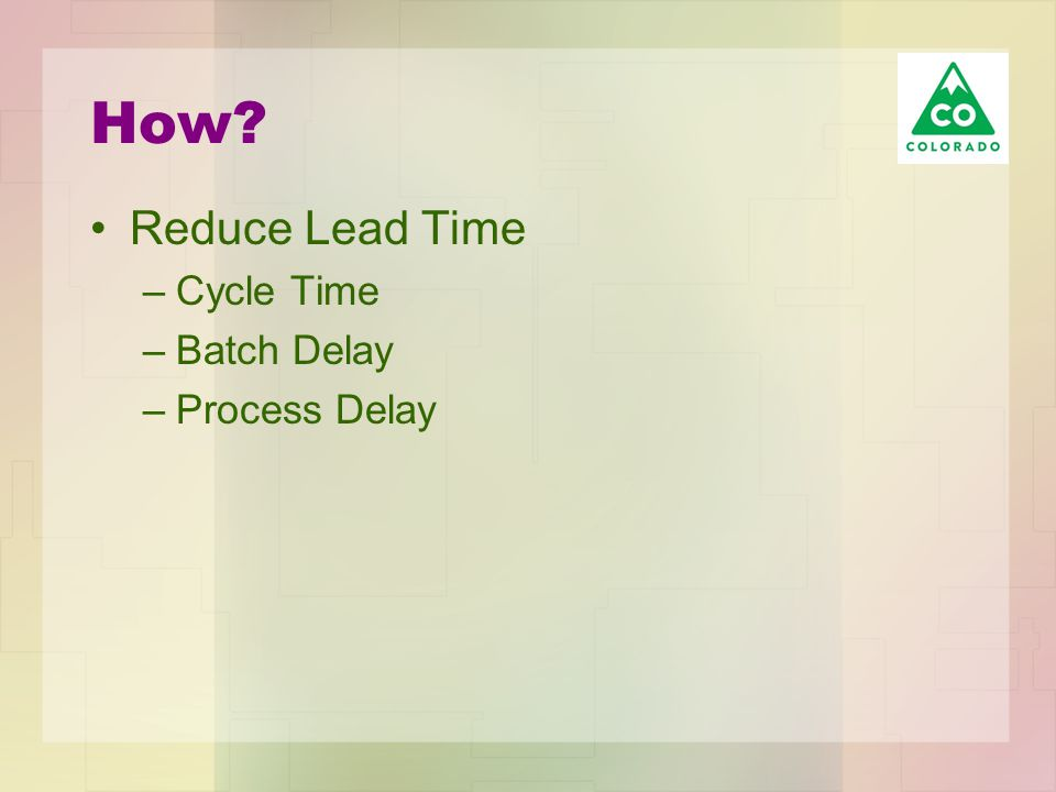 How? Reduce Lead Time –Cycle Time –Batch Delay –Process Delay