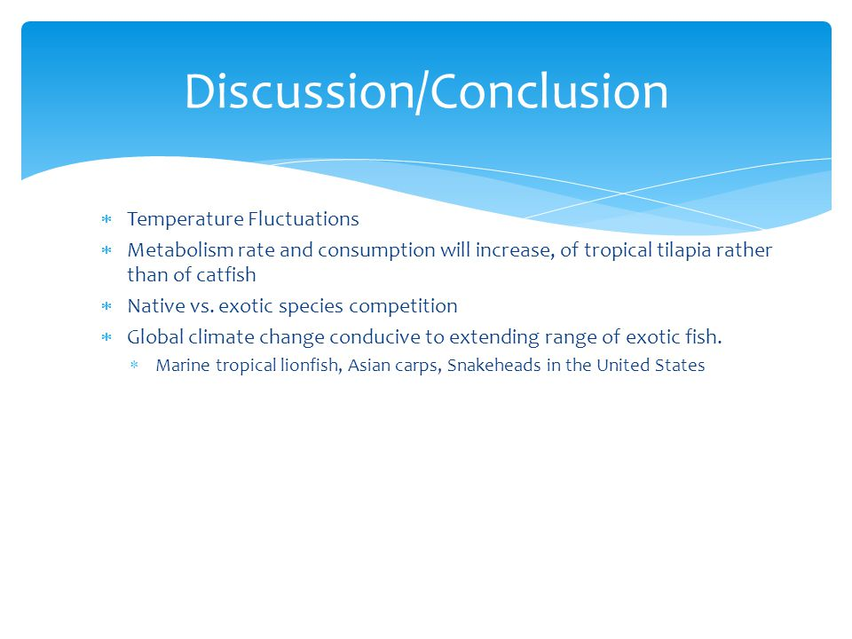  Temperature Fluctuations  Metabolism rate and consumption will increase, of tropical tilapia rather than of catfish  Native vs. exotic species com