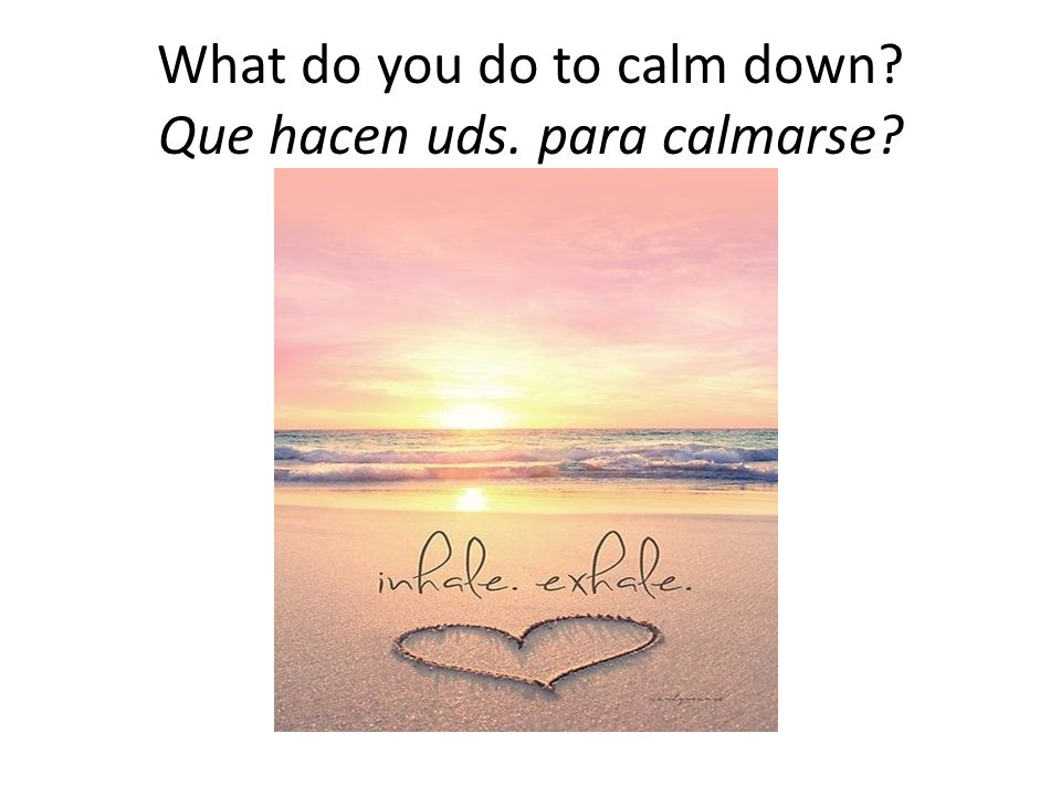 What do you do to calm down Que hacen uds. para calmarse