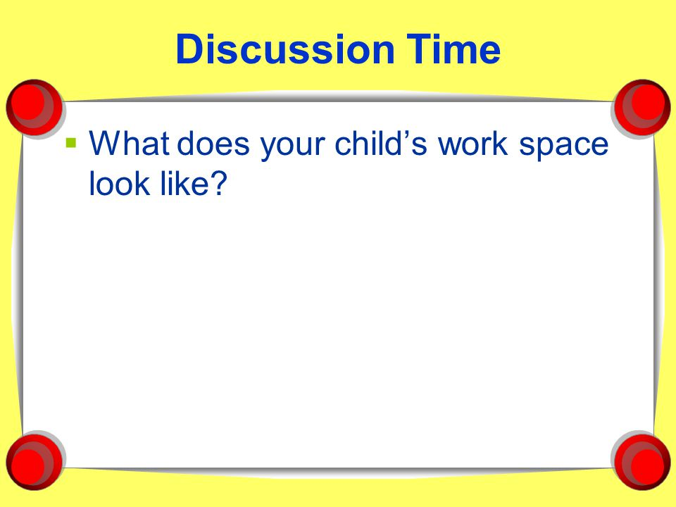 Discussion Time  What does your child's work space look like