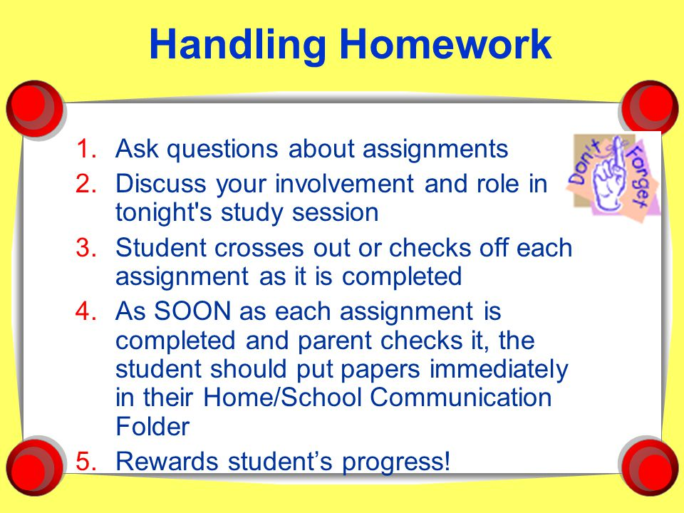 Handling Homework 1.Ask questions about assignments 2.Discuss your involvement and role in tonight s study session 3.Student crosses out or checks off each assignment as it is completed 4.As SOON as each assignment is completed and parent checks it, the student should put papers immediately in their Home/School Communication Folder 5.Rewards student's progress!