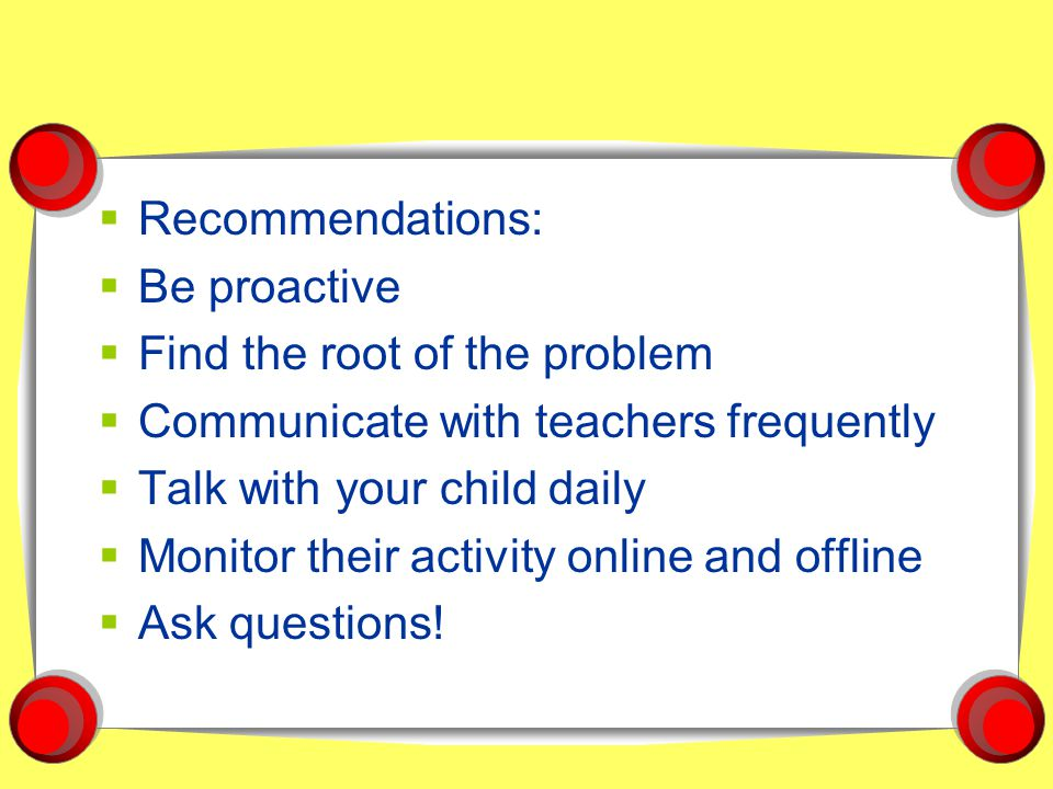  Recommendations:  Be proactive  Find the root of the problem  Communicate with teachers frequently  Talk with your child daily  Monitor their activity online and offline  Ask questions!