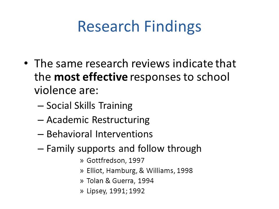 Research Findings The same research reviews indicate that the most effective responses to school violence are: – Social Skills Training – Academic Restructuring – Behavioral Interventions – Family supports and follow through » Gottfredson, 1997 » Elliot, Hamburg, & Williams, 1998 » Tolan & Guerra, 1994 » Lipsey, 1991; 1992