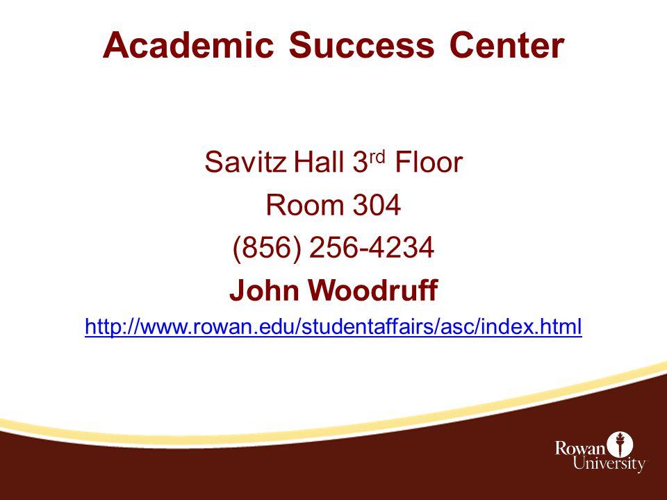 Academic Success Center Savitz Hall 3 rd Floor Room 304 (856) 256-4234 John Woodruff http://www.rowan.edu/studentaffairs/asc/index.html